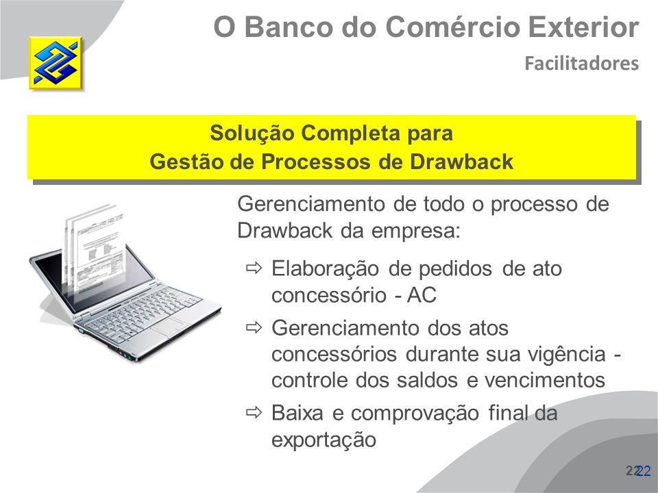 22 O Banco do Comércio Exterior Facilitadores Gerenciamento de todo o processo de Drawback da empresa: Solução Completa para Gestão de Processos de Dr