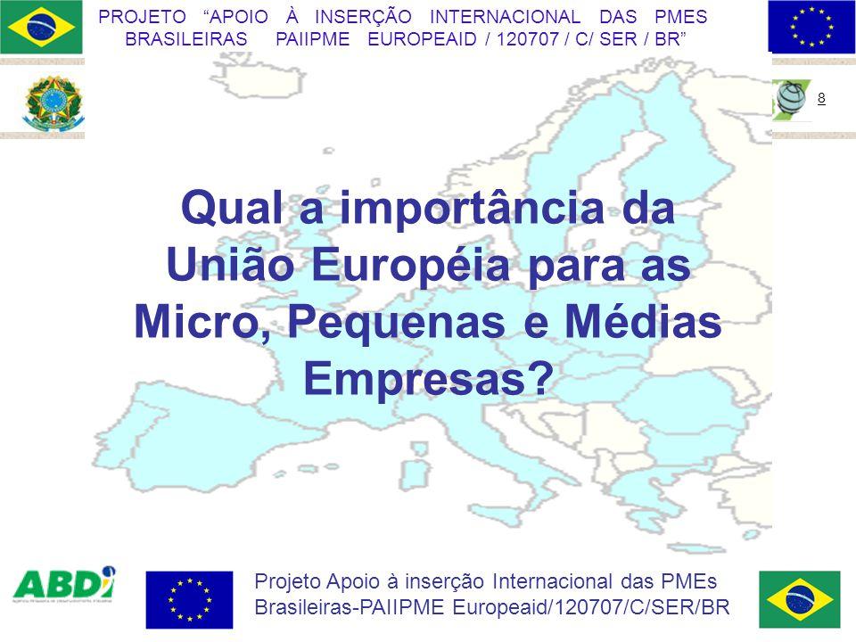 Ministério do Desenvolvimento, Indústria e Comércio Exterior 8 PROJETO APOIO À INSERÇÃO INTERNACIONAL DAS PMES BRASILEIRAS PAIIPME EUROPEAID / 120707 / C/ SER / BR Projeto Apoio à inserção Internacional das PMEs Brasileiras-PAIIPME Europeaid/120707/C/SER/BR Qual a importância da União Européia para as Micro, Pequenas e Médias Empresas