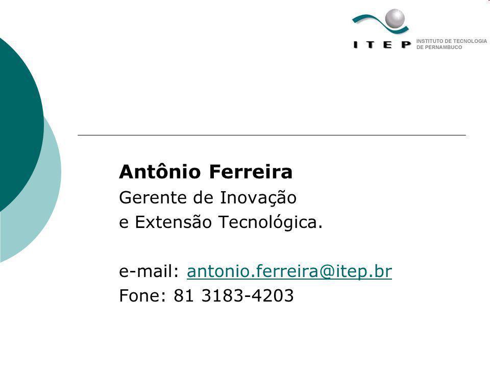 Antônio Ferreira Gerente de Inovação e Extensão Tecnológica. e-mail: antonio.ferreira@itep.brantonio.ferreira@itep.br Fone: 81 3183-4203