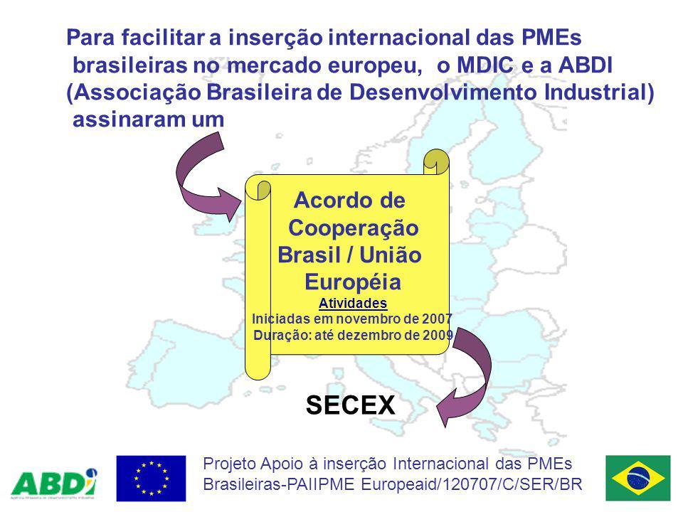 Projeto Apoio à inserção Internacional das PMEs Brasileiras-PAIIPME Europeaid/120707/C/SER/BR Para facilitar a inserção internacional das PMEs brasileiras no mercado europeu, o MDIC e a ABDI (Associação Brasileira de Desenvolvimento Industrial) assinaram um Acordo de Cooperação Brasil / União Européia Atividades Iniciadas em novembro de 2007 Duração: até dezembro de 2009 SECEX