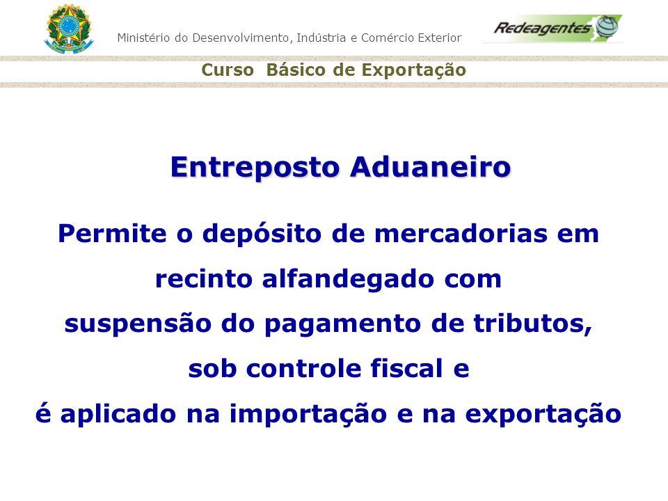 Ministério do Desenvolvimento, Indústria e Comércio Exterior Curso Básico de Exportação Entreposto Aduaneiro Permite o depósito de mercadorias em reci