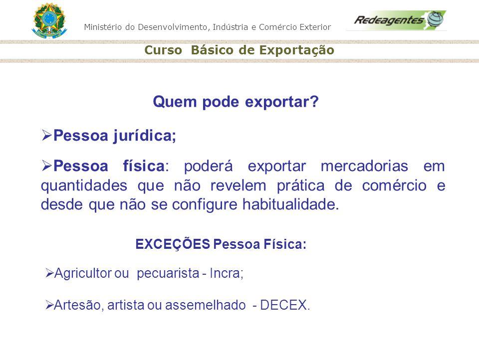 Ministério do Desenvolvimento, Indústria e Comércio Exterior Curso Básico de Exportação Quem pode exportar? Pessoa física: poderá exportar mercadorias