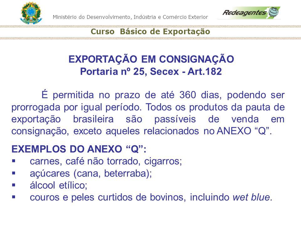 Ministério do Desenvolvimento, Indústria e Comércio Exterior Curso Básico de Exportação EXPORTAÇÃO EM CONSIGNAÇÃO Portaria nº 25, Secex - Art.182 É pe