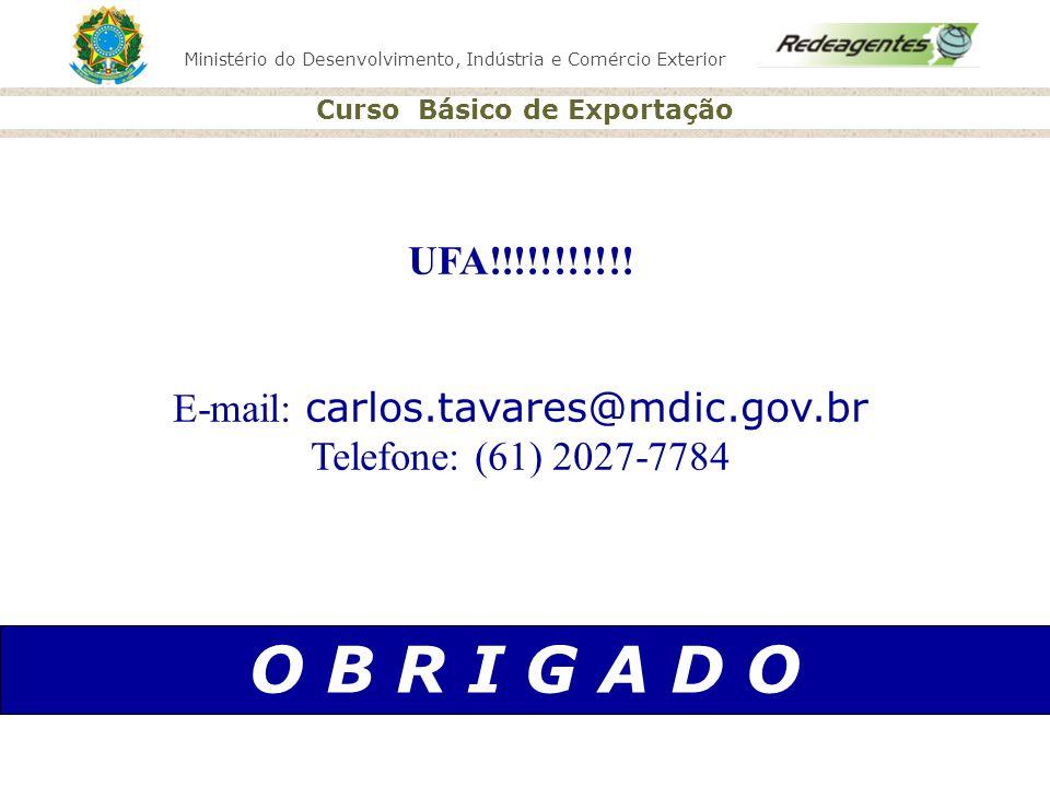 Ministério do Desenvolvimento, Indústria e Comércio Exterior Curso Básico de Exportação O B R I G A D O UFA!!!!!!!!!!! E-mail: carlos.tavares@mdic.gov