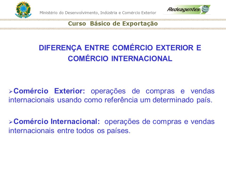 Ministério do Desenvolvimento, Indústria e Comércio Exterior Curso Básico de Exportação Definição: Comunidade de Agentes de Comércio Exterior Capacitar e assessorar o empresariado de pequeno porte Projeto Redeagentes