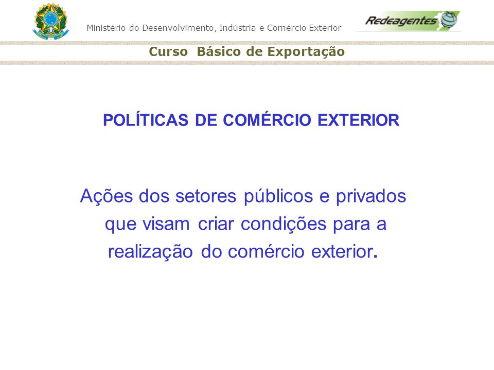 Ministério do Desenvolvimento, Indústria e Comércio Exterior Curso Básico de Exportação Ações dos setores públicos e privados que visam criar condiçõe