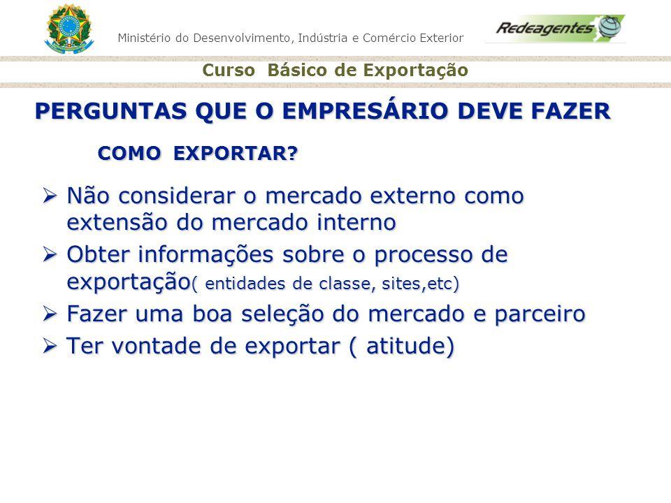 Ministério do Desenvolvimento, Indústria e Comércio Exterior Curso Básico de Exportação COMO EXPORTAR? Não considerar o mercado externo como extensão