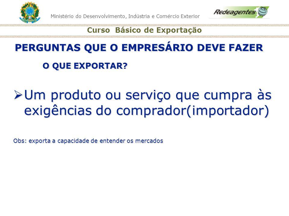 Ministério do Desenvolvimento, Indústria e Comércio Exterior Curso Básico de Exportação O QUE EXPORTAR? Um produto ou serviço que cumpra às exigências