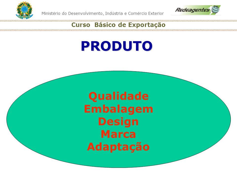 Ministério do Desenvolvimento, Indústria e Comércio Exterior Curso Básico de Exportação PRODUTO Qualidade Embalagem Design Marca Adaptação