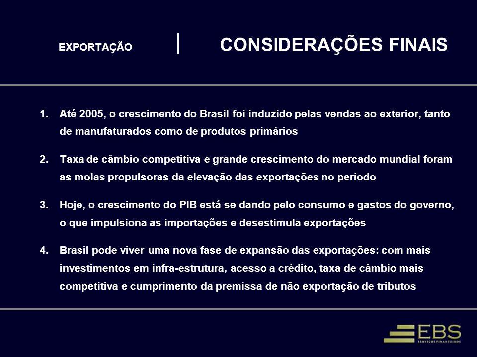 EXPORTAÇÃO CONSIDERAÇÕES FINAIS 1.Até 2005, o crescimento do Brasil foi induzido pelas vendas ao exterior, tanto de manufaturados como de produtos pri
