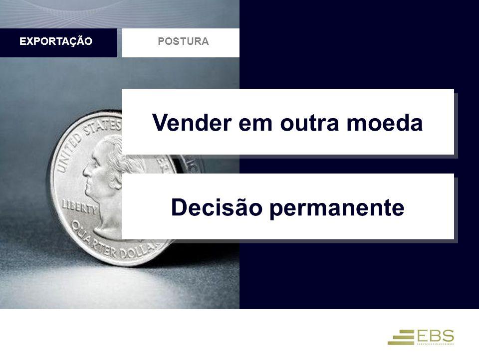 POSTURAEXPORTAÇÃO Vender em outra moeda Decisão permanente