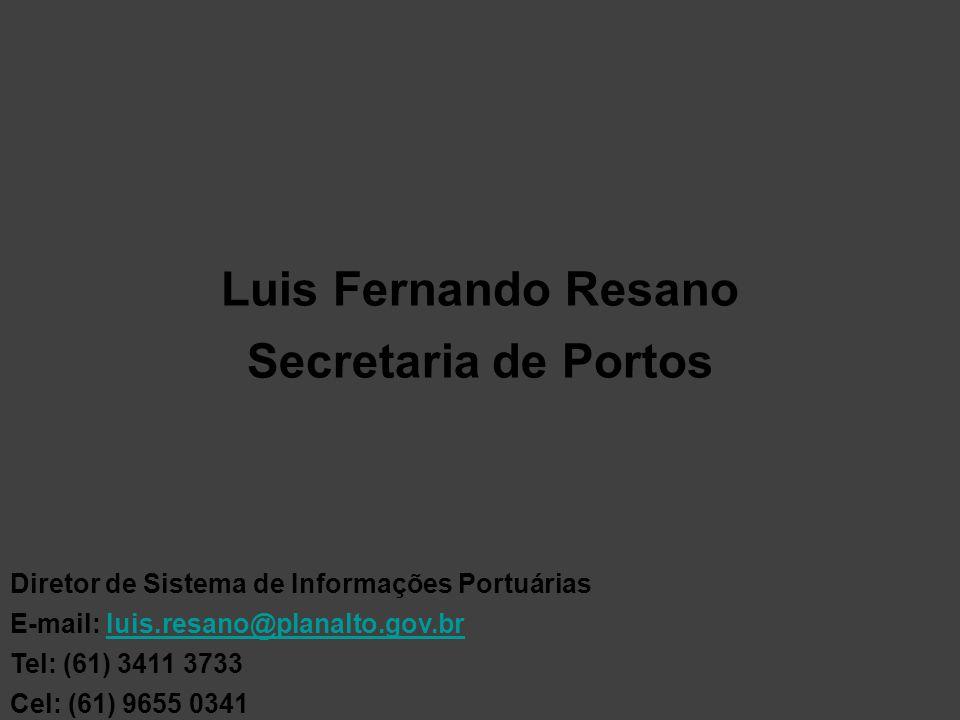Luis Fernando Resano Secretaria de Portos Diretor de Sistema de Informações Portuárias E-mail: luis.resano@planalto.gov.brluis.resano@planalto.gov.br Tel: (61) 3411 3733 Cel: (61) 9655 0341