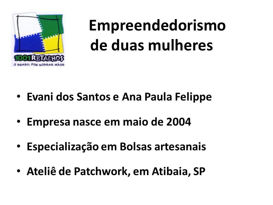 Empreendedorismo de duas mulheres Evani dos Santos e Ana Paula Felippe Empresa nasce em maio de 2004 Especialização em Bolsas artesanais Ateliê de Patchwork, em Atibaia, SP