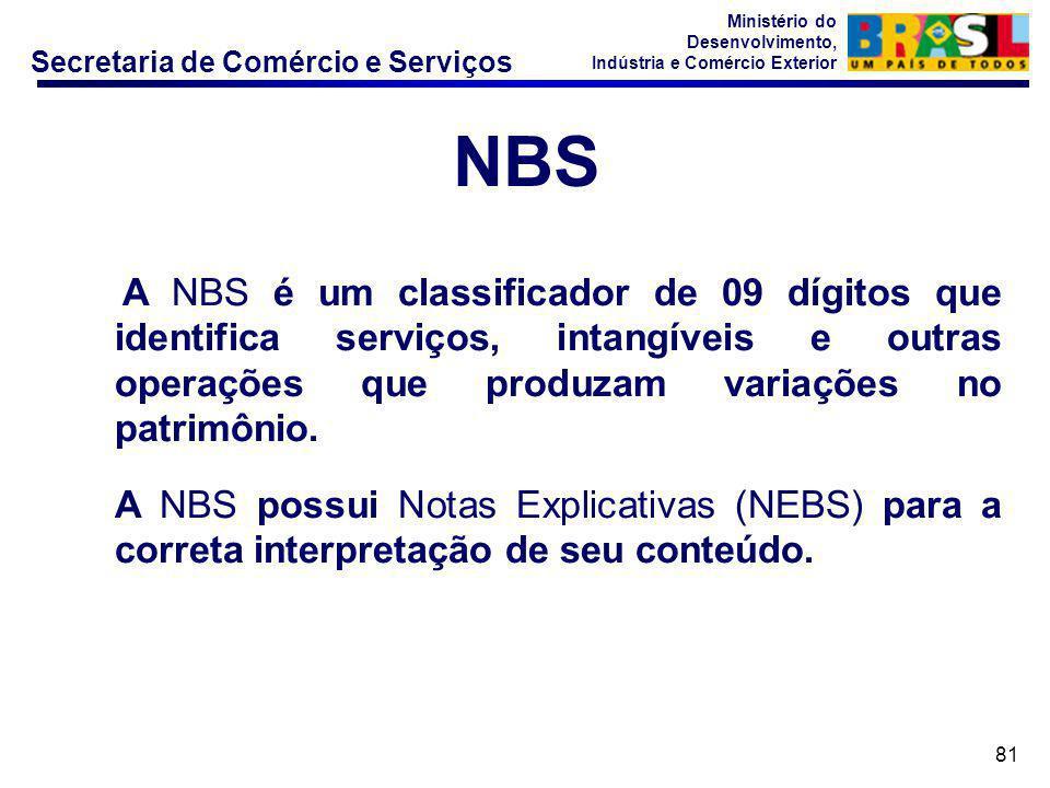Secretaria de Comércio e Serviços Ministério do Desenvolvimento, Indústria e Comércio Exterior 81 A NBS é um classificador de 09 dígitos que identifica serviços, intangíveis e outras operações que produzam variações no patrimônio.