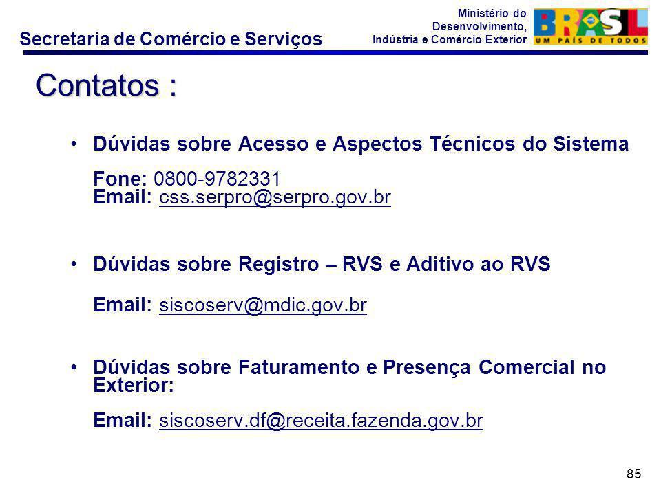 Secretaria de Comércio e Serviços Ministério do Desenvolvimento, Indústria e Comércio Exterior 85 Dúvidas sobre Acesso e Aspectos Técnicos do Sistema Fone: 0800-9782331 Email: css.serpro@serpro.gov.br Dúvidas sobre Registro – RVS e Aditivo ao RVS Email: siscoserv@mdic.gov.br Dúvidas sobre Faturamento e Presença Comercial no Exterior: Email: siscoserv.df@receita.fazenda.gov.br Contatos :