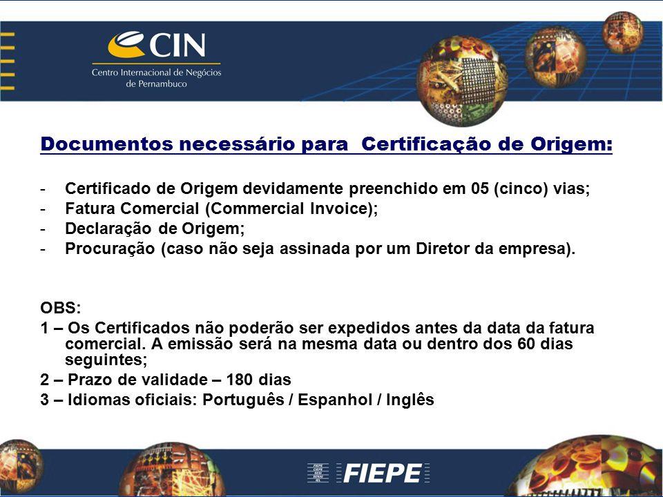Documentos necessário para Certificação de Origem: -Certificado de Origem devidamente preenchido em 05 (cinco) vias; -Fatura Comercial (Commercial Inv