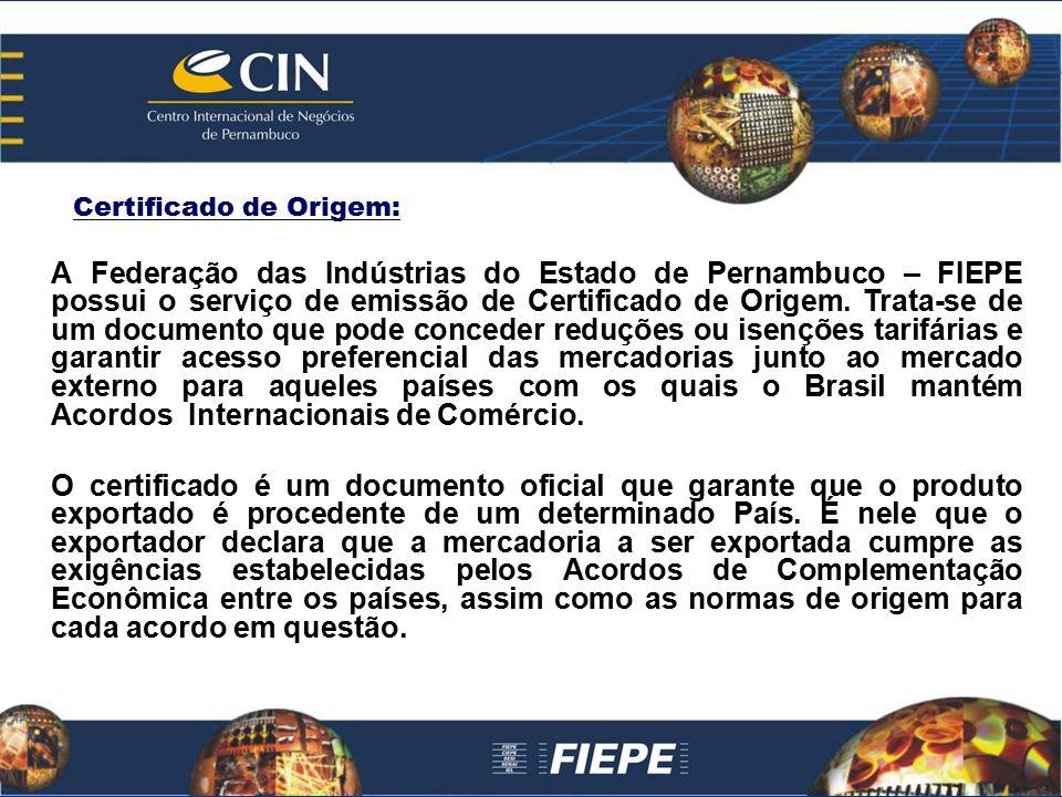 Certificado de Origem: A Federação das Indústrias do Estado de Pernambuco – FIEPE possui o serviço de emissão de Certificado de Origem. Trata-se de um