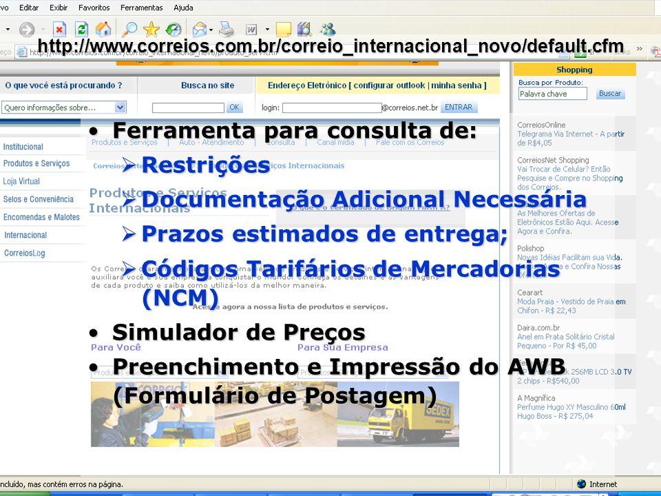 Ferramenta para consulta de:Ferramenta para consulta de: Restrições Restrições Documentação Adicional Necessária Documentação Adicional Necessária Prazos estimados de entrega; Prazos estimados de entrega; Códigos Tarifários de Mercadorias (NCM) Códigos Tarifários de Mercadorias (NCM) Simulador de PreçosSimulador de Preços Preenchimento e Impressão do AWB (Formulário de Postagem)Preenchimento e Impressão do AWB (Formulário de Postagem) http://www.correios.com.br/correio_internacional_novo/default.cfm