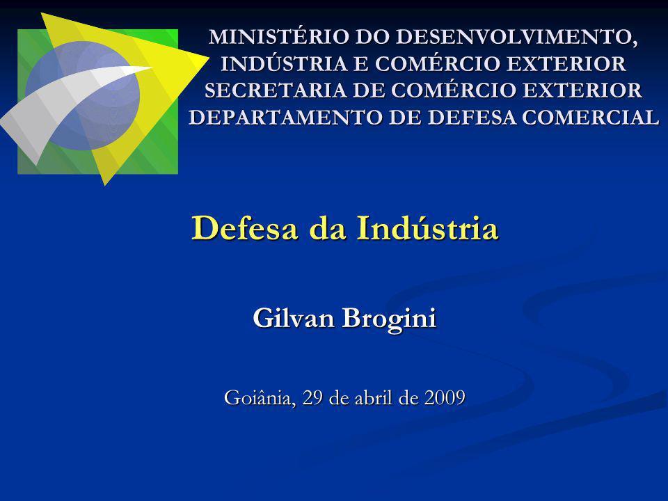 Defesa da Indústria Gilvan Brogini Goiânia, 29 de abril de 2009 MINISTÉRIO DO DESENVOLVIMENTO, INDÚSTRIA E COMÉRCIO EXTERIOR SECRETARIA DE COMÉRCIO EX