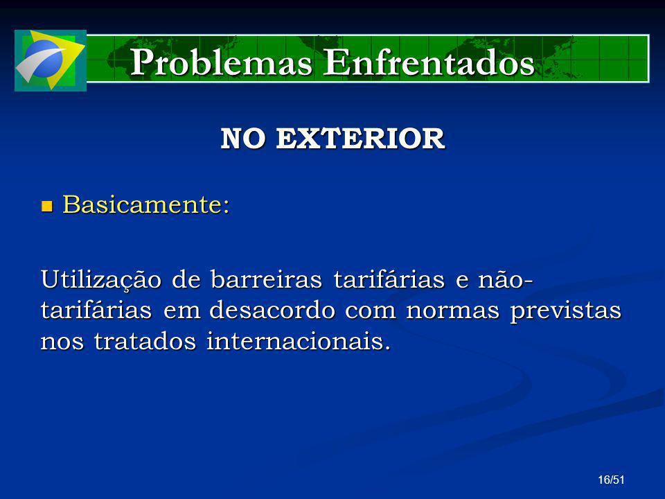 16/51 Problemas Enfrentados NO EXTERIOR Basicamente: Basicamente: Utilização de barreiras tarifárias e não- tarifárias em desacordo com normas previst
