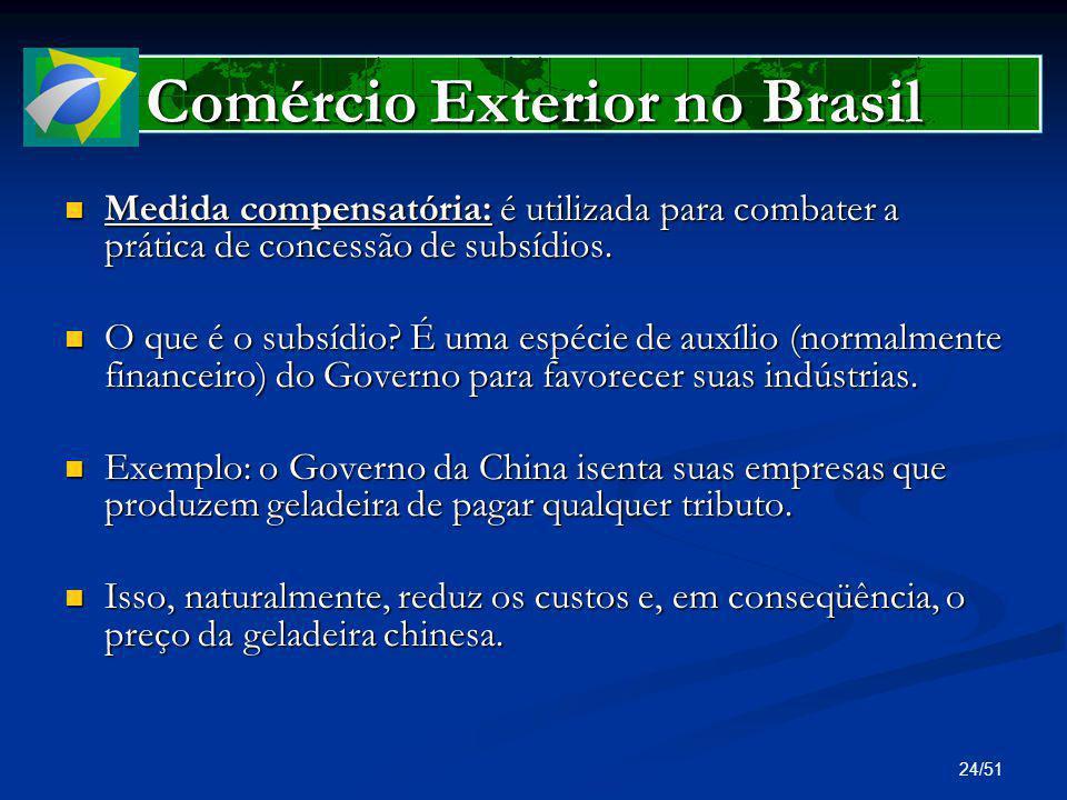 24/51 Comércio Exterior no Brasil Medida compensatória: é utilizada para combater a prática de concessão de subsídios. Medida compensatória: é utiliza