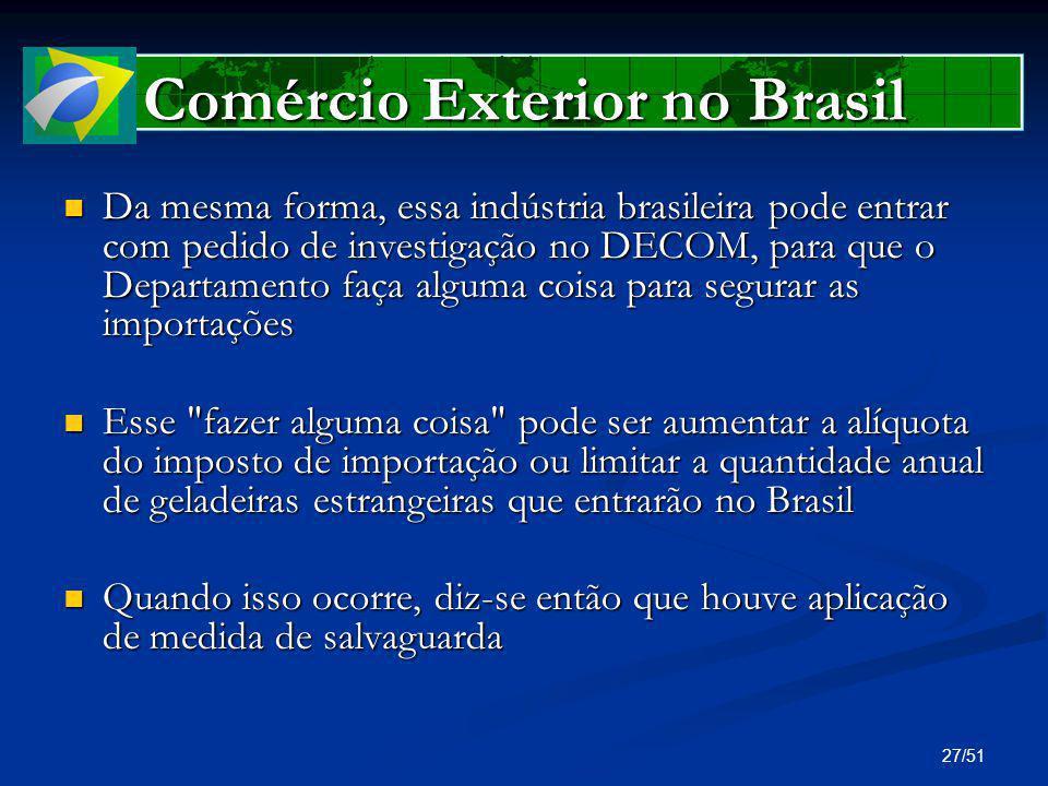 27/51 Comércio Exterior no Brasil Da mesma forma, essa indústria brasileira pode entrar com pedido de investigação no DECOM, para que o Departamento f