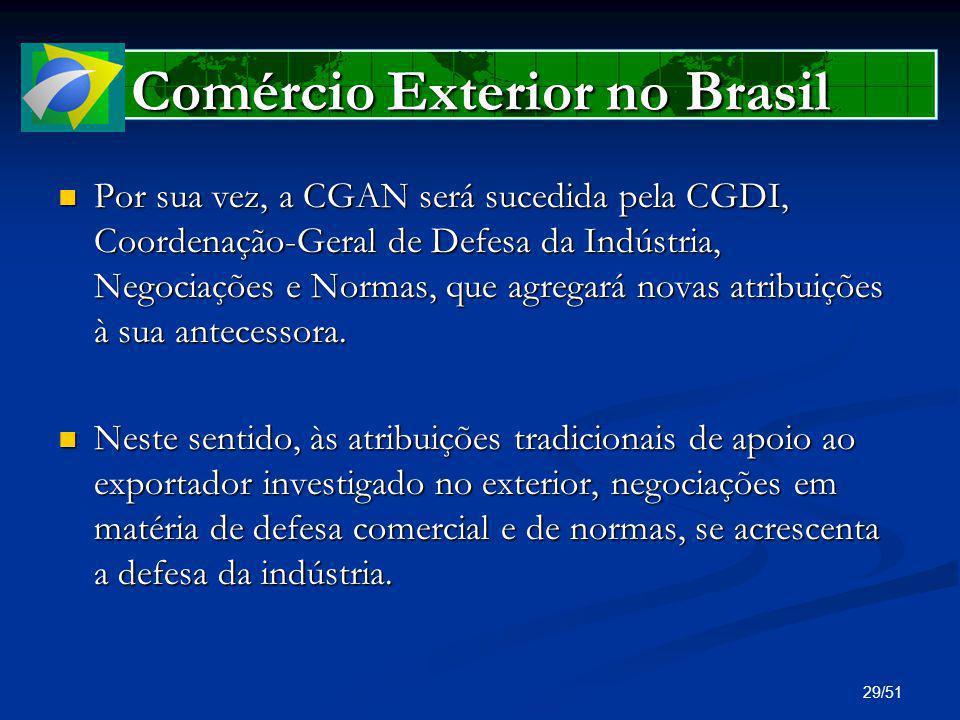 29/51 Comércio Exterior no Brasil Por sua vez, a CGAN será sucedida pela CGDI, Coordenação-Geral de Defesa da Indústria, Negociações e Normas, que agr