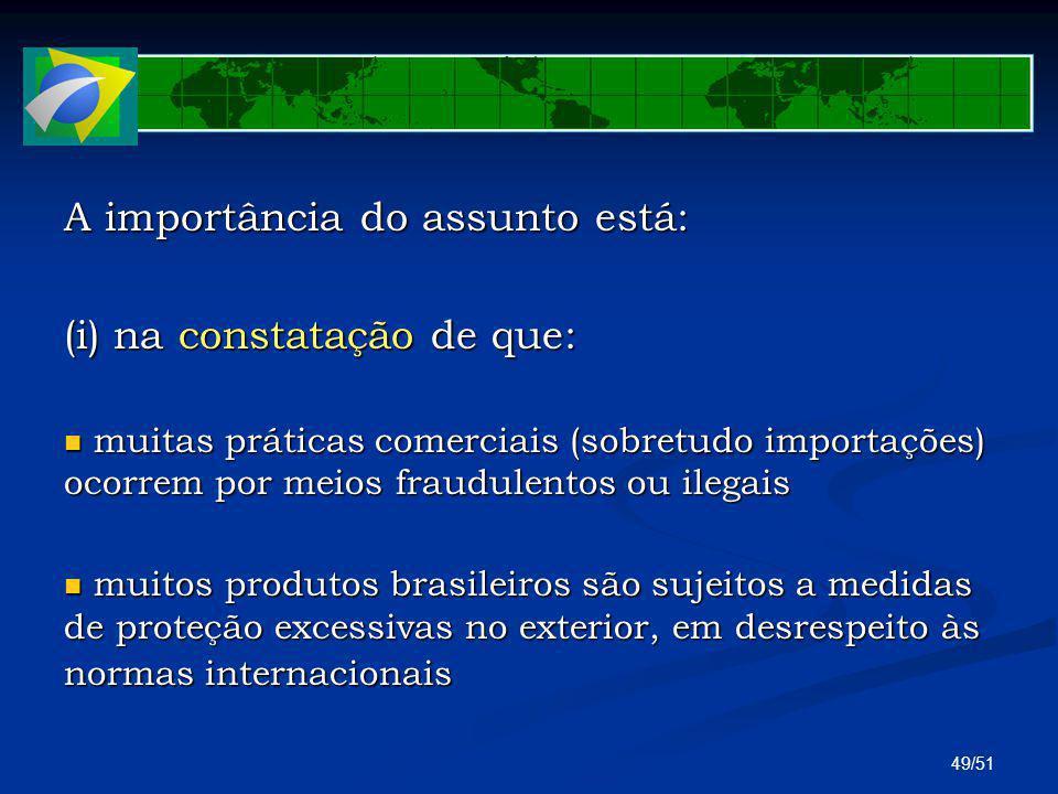 49/51 A importância do assunto está: (i) na constatação de que: muitas práticas comerciais (sobretudo importações) ocorrem por meios fraudulentos ou i