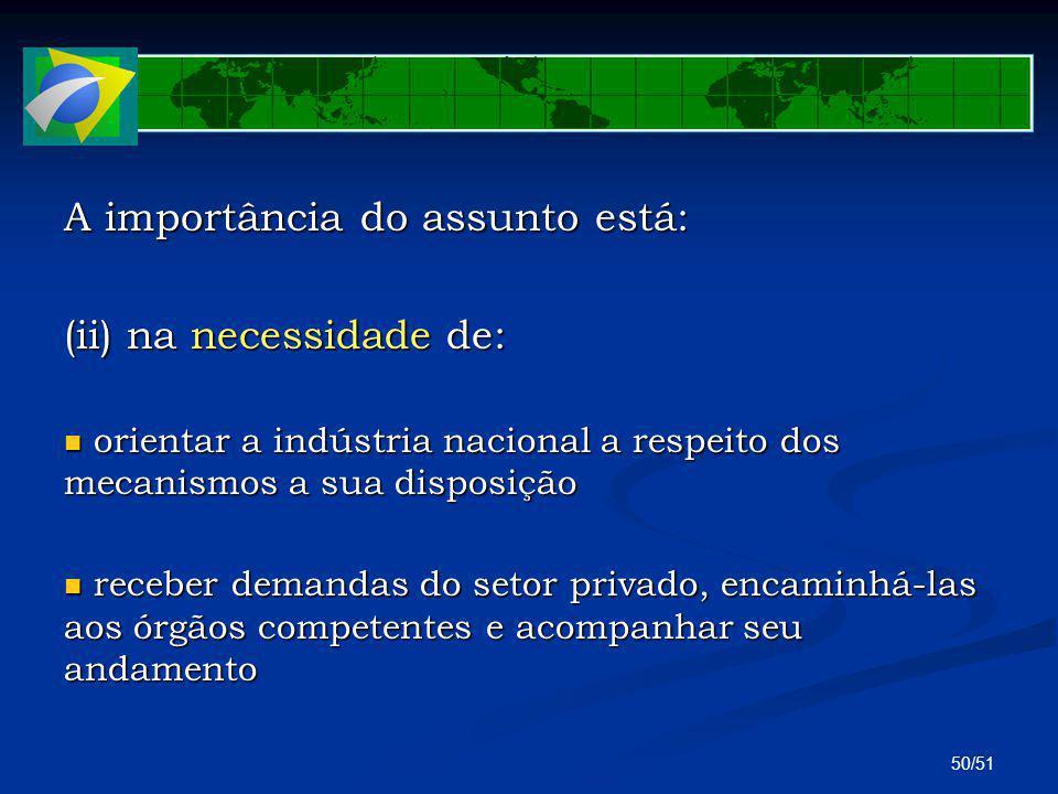 50/51 A importância do assunto está: (ii) na necessidade de: orientar a indústria nacional a respeito dos mecanismos a sua disposição orientar a indús