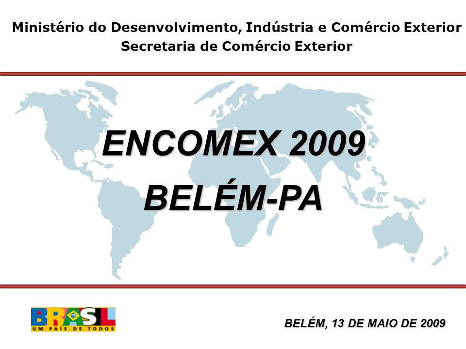 Ministério do Desenvolvimento, Indústria e Comércio Exterior Secretaria de Comércio Exterior ENCOMEX 2009 BELÉM-PA BELÉM, 13 DE MAIO DE 2009