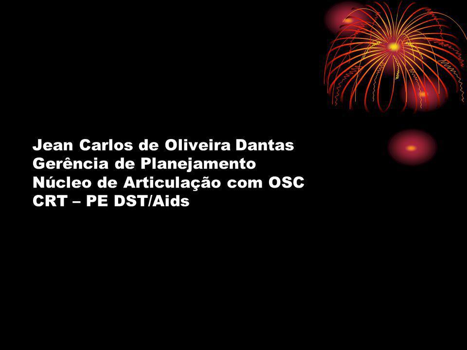 Jean Carlos de Oliveira Dantas Gerência de Planejamento Núcleo de Articulação com OSC CRT – PE DST/Aids