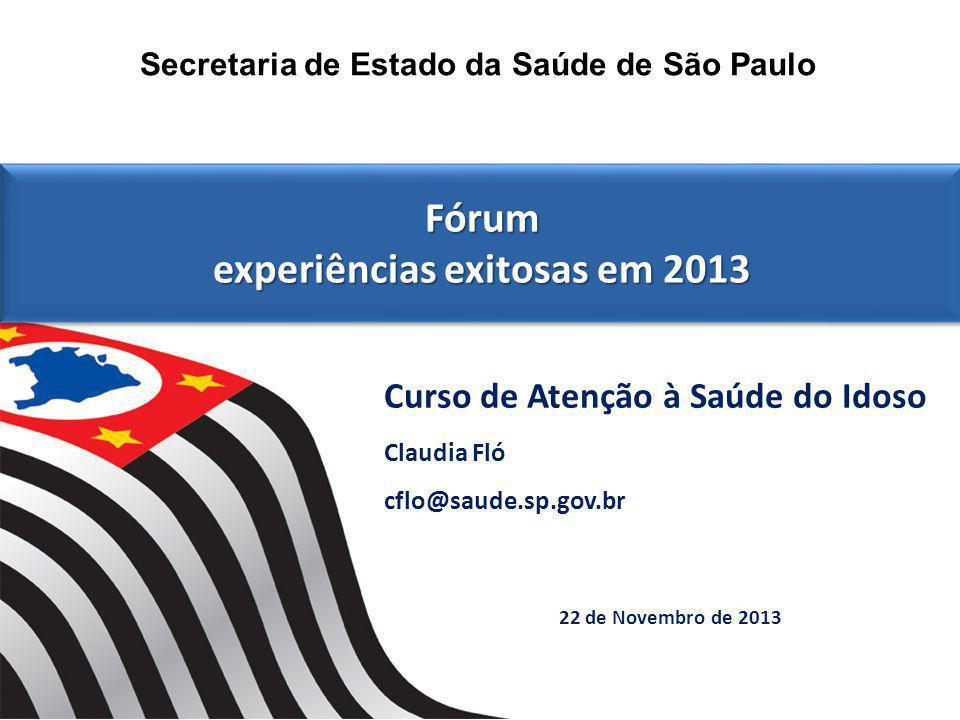 22 de Novembro de 2013 Secretaria de Estado da Saúde de São Paulo Fórum experiências exitosas em 2013 Fórum experiências exitosas em 2013 Curso de Atenção à Saúde do Idoso Claudia Fló cflo@saude.sp.gov.br