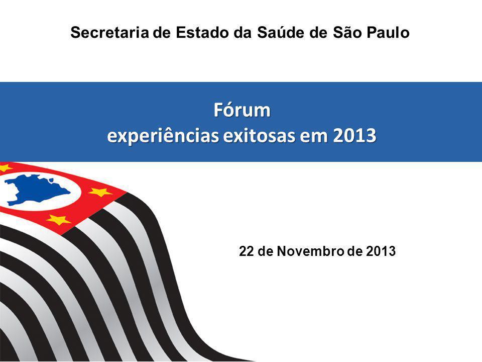 22 de Novembro de 2013 Secretaria de Estado da Saúde de São Paulo Fórum experiências exitosas em 2013 Fórum experiências exitosas em 2013