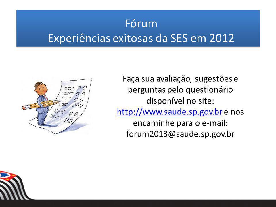 Fórum Experiências exitosas da SES Fórum Experiências exitosas da SES em 2012 Faça sua avaliação, sugestões e perguntas pelo questionário disponível n