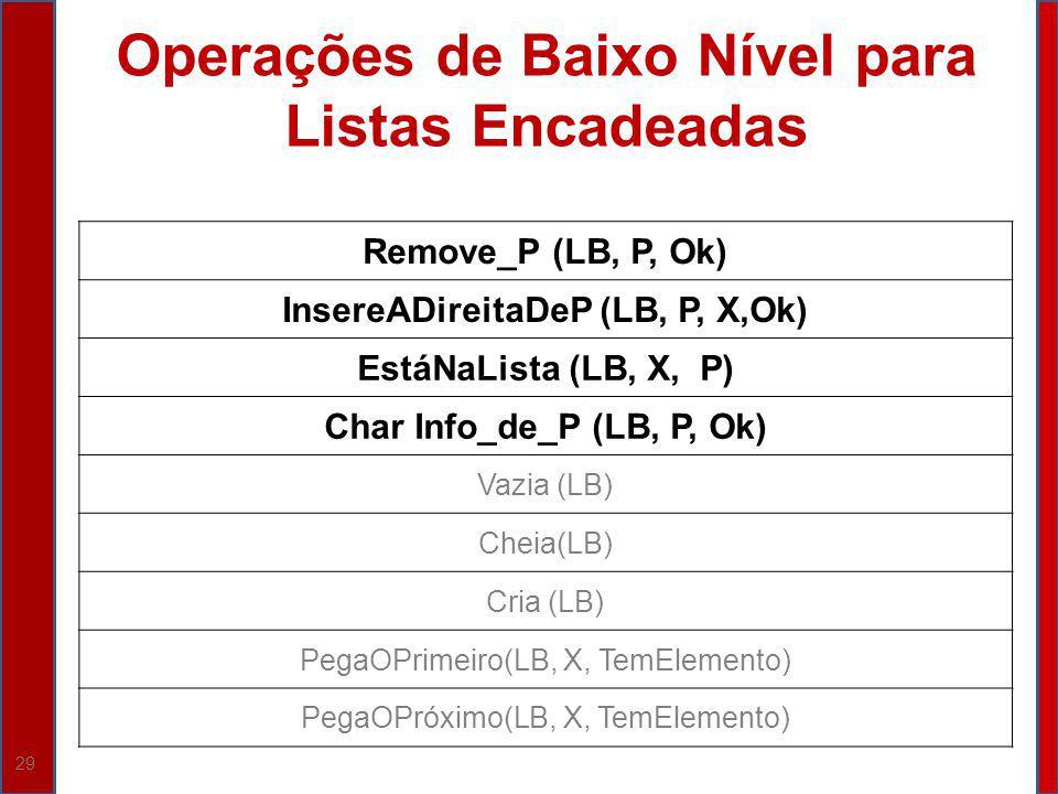29 Operações de Baixo Nível para Listas Encadeadas Remove_P (LB, P, Ok) InsereADireitaDeP (LB, P, X,Ok) EstáNaLista (LB, X, P) Char Info_de_P (LB, P,