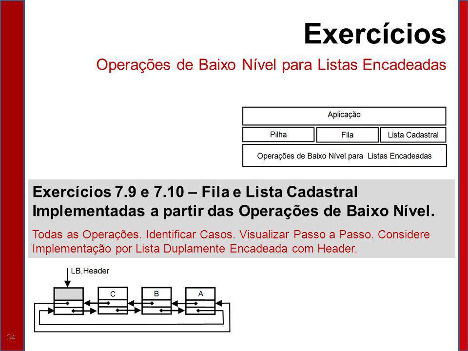 34 Exercícios 7.9 e 7.10 – Fila e Lista Cadastral Implementadas a partir das Operações de Baixo Nível. Todas as Operações. Identificar Casos. Visualiz