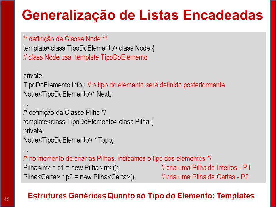 46 Generalização de Listas Encadeadas Estruturas Genéricas Quanto ao Tipo do Elemento: Templates /* definição da Classe Node */ template class Node {