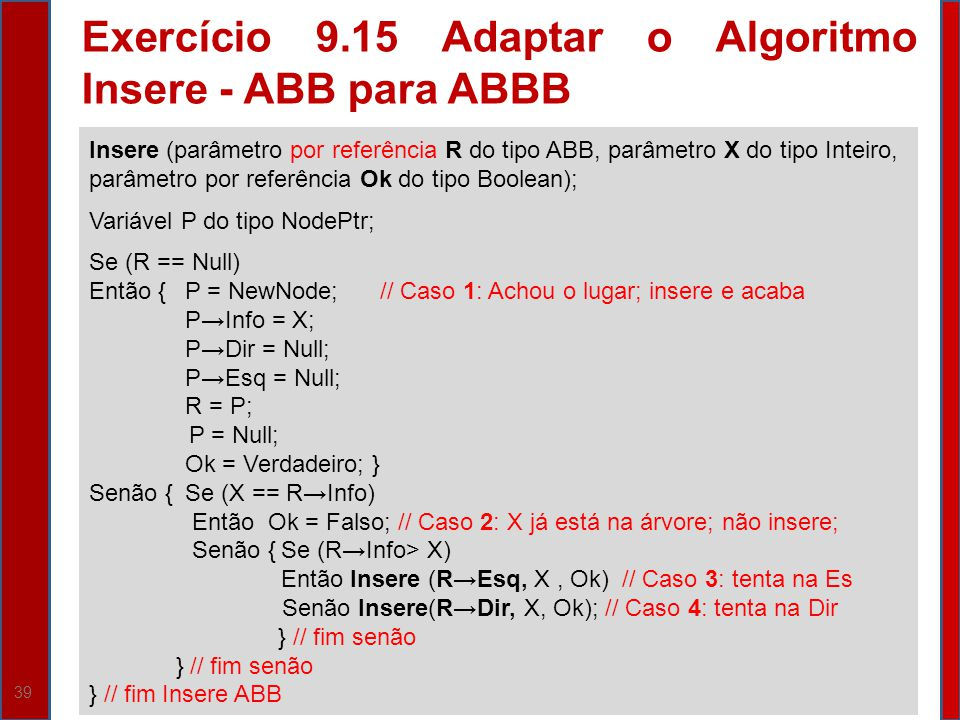 39 Insere (parâmetro por referência R do tipo ABB, parâmetro X do tipo Inteiro, parâmetro por referência Ok do tipo Boolean); Variável P do tipo NodeP