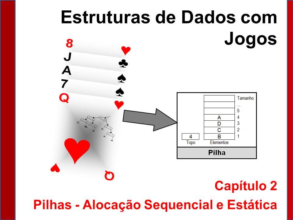 Estruturas de Dados com Jogos Capítulo 2 Pilhas - Alocação Sequencial e Estática