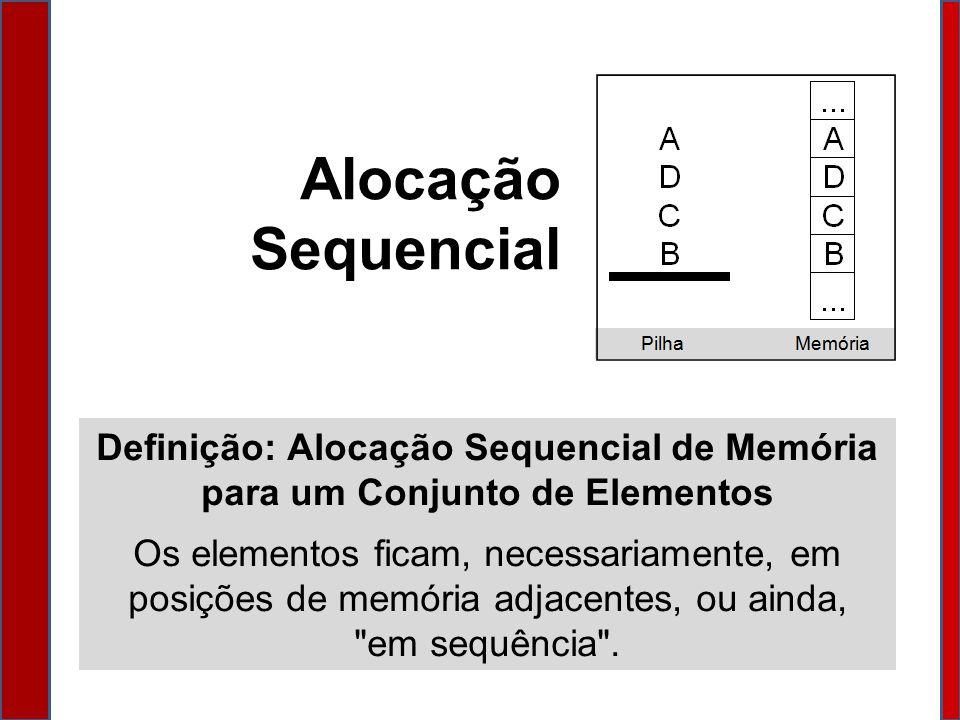 Alocação Sequencial Definição: Alocação Sequencial de Memória para um Conjunto de Elementos Os elementos ficam, necessariamente, em posições de memória adjacentes, ou ainda, em sequência .