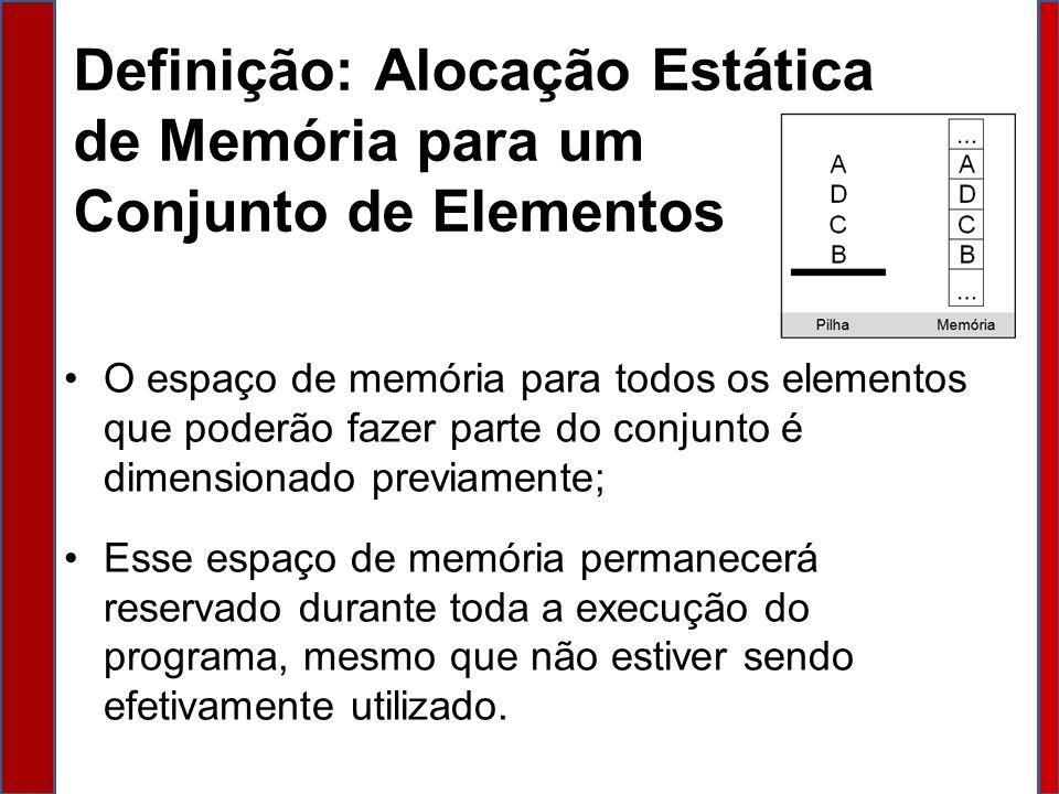 Definição: Alocação Estática de Memória para um Conjunto de Elementos O espaço de memória para todos os elementos que poderão fazer parte do conjunto é dimensionado previamente; Esse espaço de memória permanecerá reservado durante toda a execução do programa, mesmo que não estiver sendo efetivamente utilizado.