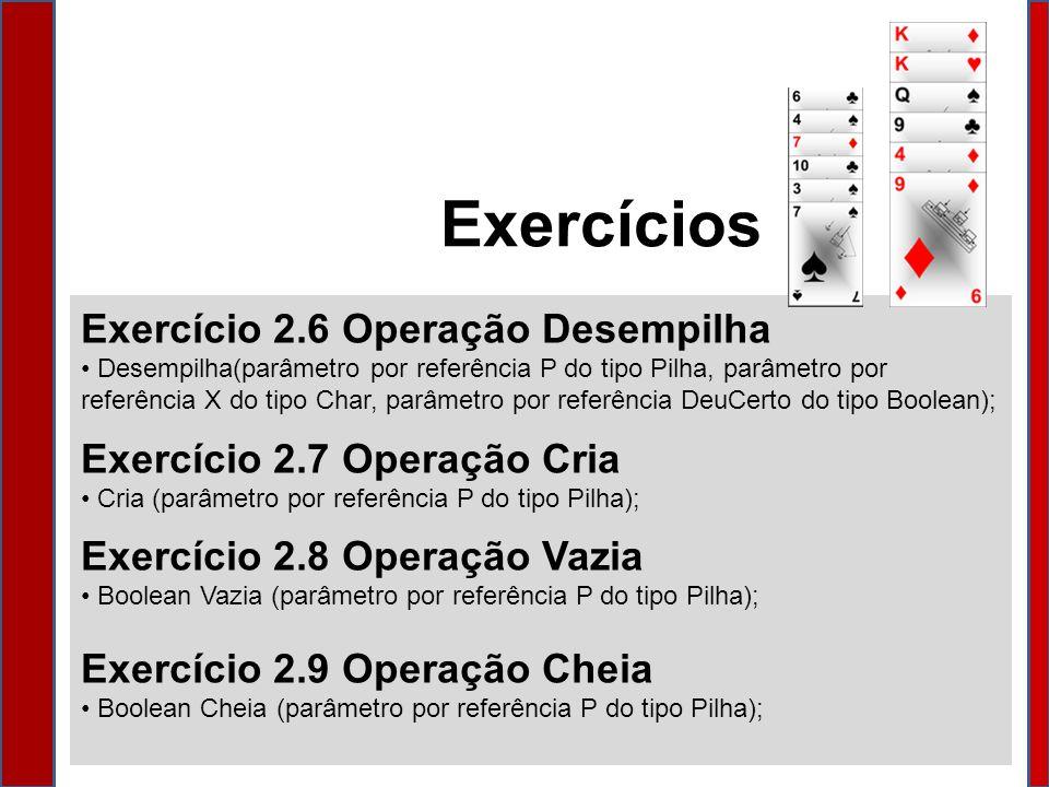 Exercício 2.6 Operação Desempilha Desempilha(parâmetro por referência P do tipo Pilha, parâmetro por referência X do tipo Char, parâmetro por referência DeuCerto do tipo Boolean); Exercício 2.7 Operação Cria Cria (parâmetro por referência P do tipo Pilha); Exercício 2.8 Operação Vazia Boolean Vazia (parâmetro por referência P do tipo Pilha); Exercício 2.9 Operação Cheia Boolean Cheia (parâmetro por referência P do tipo Pilha); Exercícios