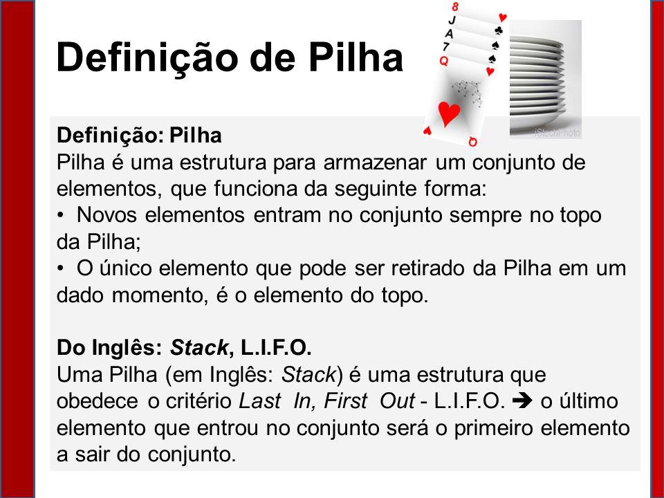 Definição de Pilha Definição: Pilha Pilha é uma estrutura para armazenar um conjunto de elementos, que funciona da seguinte forma: Novos elementos entram no conjunto sempre no topo da Pilha; O único elemento que pode ser retirado da Pilha em um dado momento, é o elemento do topo.