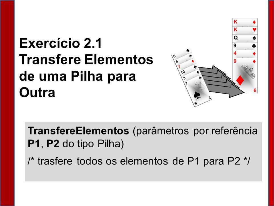 Exercício 2.1 Transfere Elementos de uma Pilha para Outra TransfereElementos (parâmetros por referência P1, P2 do tipo Pilha) /* trasfere todos os elementos de P1 para P2 */