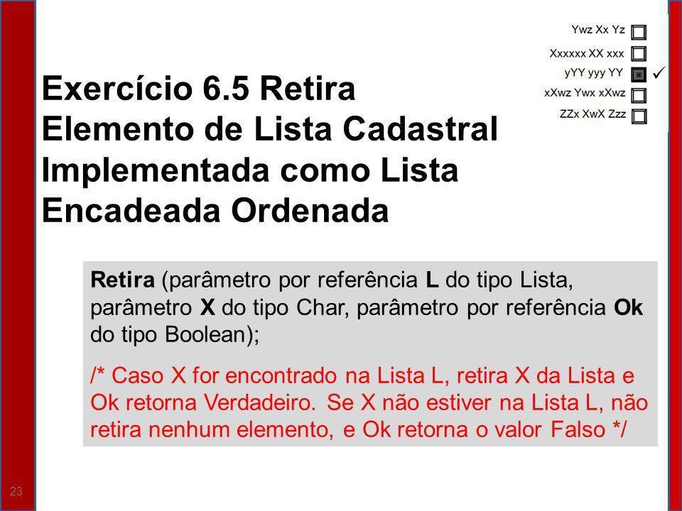 23 Retira (parâmetro por referência L do tipo Lista, parâmetro X do tipo Char, parâmetro por referência Ok do tipo Boolean); /* Caso X for encontrado na Lista L, retira X da Lista e Ok retorna Verdadeiro.