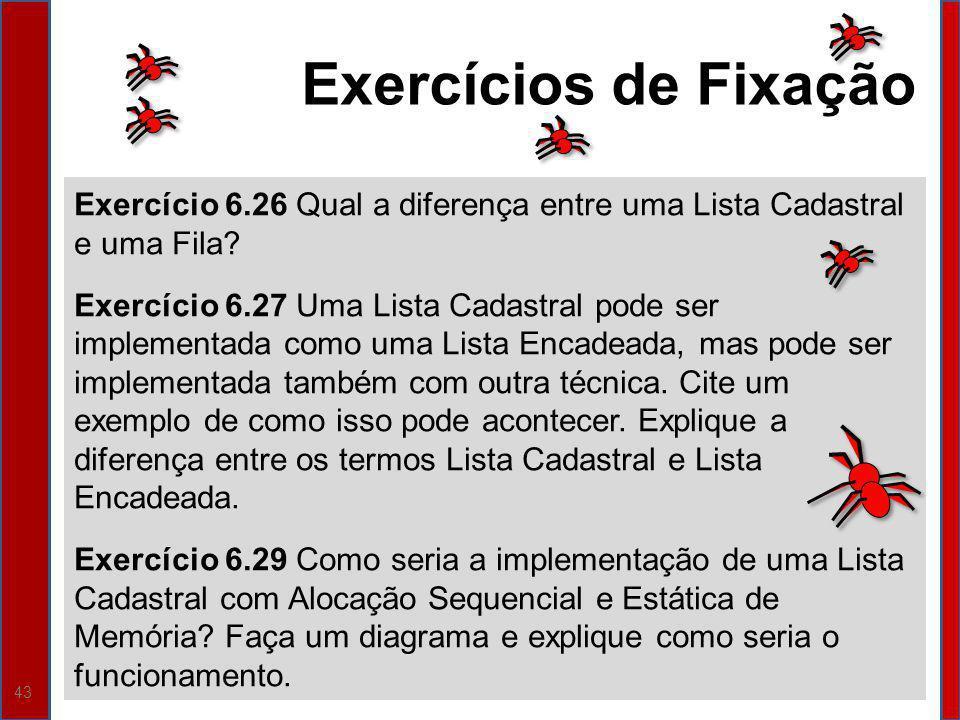 43 Exercício 6.26 Qual a diferença entre uma Lista Cadastral e uma Fila? Exercício 6.27 Uma Lista Cadastral pode ser implementada como uma Lista Encad