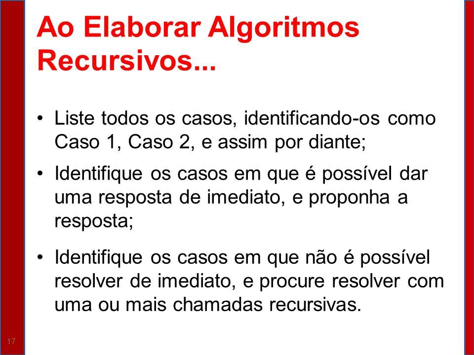 17 Ao Elaborar Algoritmos Recursivos... Liste todos os casos, identificando-os como Caso 1, Caso 2, e assim por diante; Identifique os casos em que é