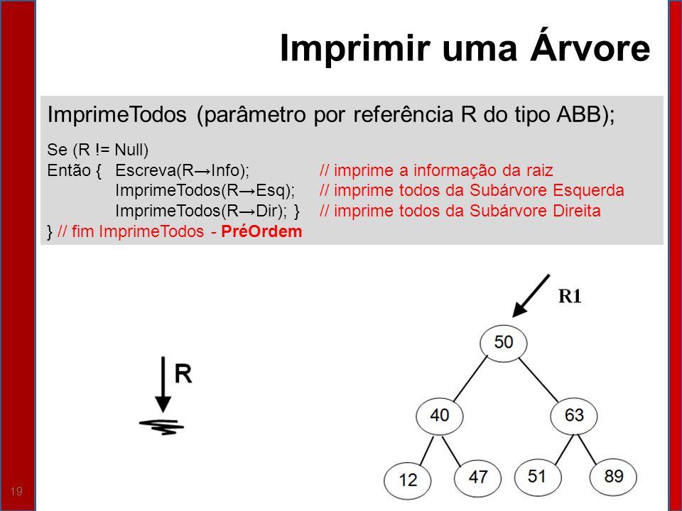 19 ImprimeTodos (parâmetro por referência R do tipo ABB); Se (R != Null) Então {Escreva(RInfo); // imprime a informação da raiz ImprimeTodos(REsq);//