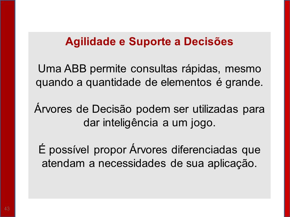 43 Agilidade e Suporte a Decisões Uma ABB permite consultas rápidas, mesmo quando a quantidade de elementos é grande. Árvores de Decisão podem ser uti