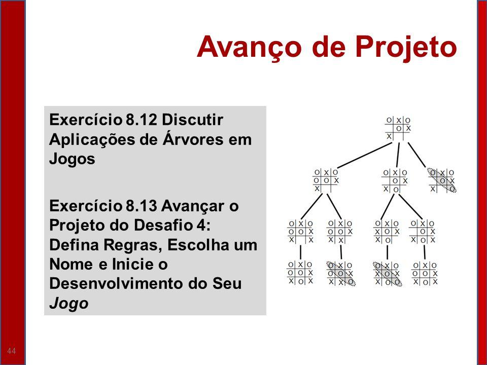 44 Avanço de Projeto Exercício 8.12 Discutir Aplicações de Árvores em Jogos Exercício 8.13 Avançar o Projeto do Desafio 4: Defina Regras, Escolha um N